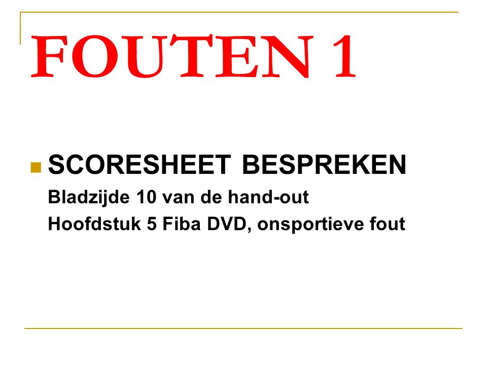 FOUTEN 1 SCORESHEET BESPREKEN Bladzijde 10 van de hand-out Hoofdstuk 5 Fiba DVD, onsportieve fout
