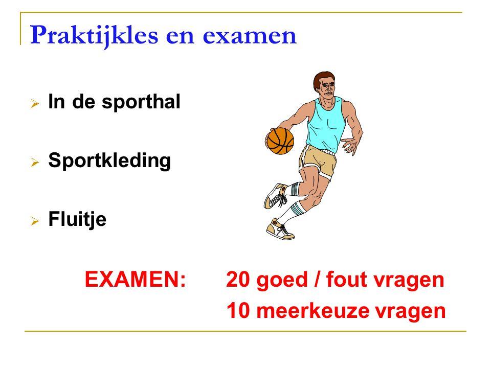Praktijkles en examen  In de sporthal  Sportkleding  Fluitje EXAMEN: 20 goed / fout vragen 10 meerkeuze vragen
