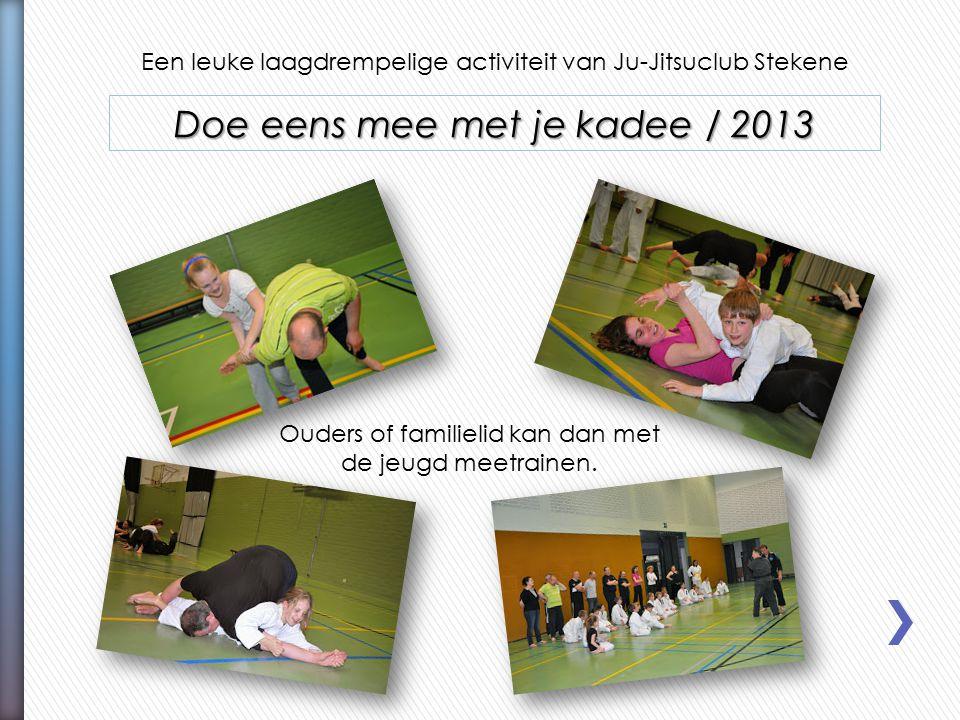 Een leuke laagdrempelige activiteit van Ju-Jitsuclub Stekene Doe eens mee met je kadee / 2013 Ouders of familielid kan dan met de jeugd meetrainen.