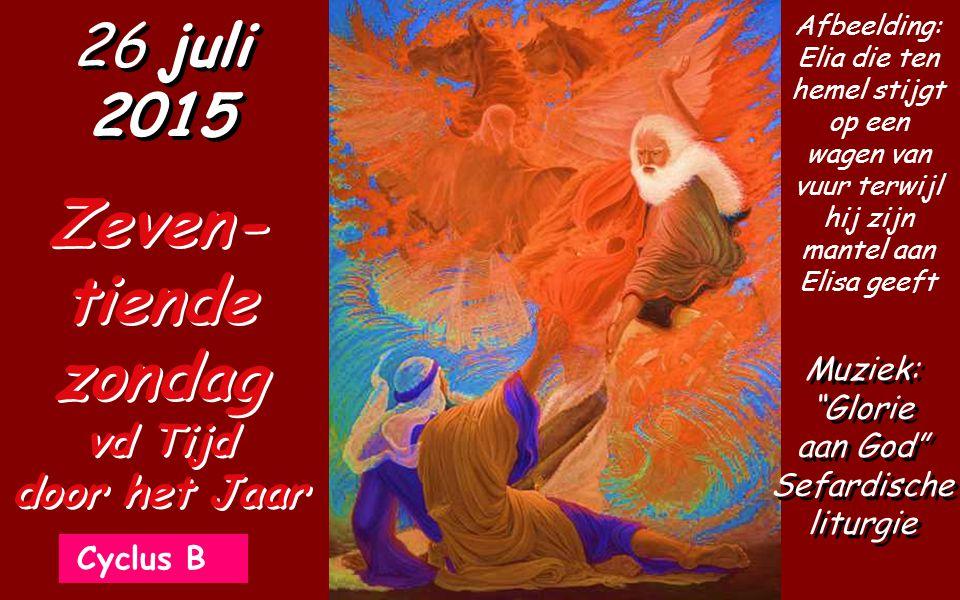 Cyclus B 26 juli 2015 Zeven- tiende zondag vd Tijd door het Jaar Muziek: Glorie aan God Sefardische liturgie Afbeelding: Elia die ten hemel stijgt op een wagen van vuur terwijl hij zijn mantel aan Elisa geeft