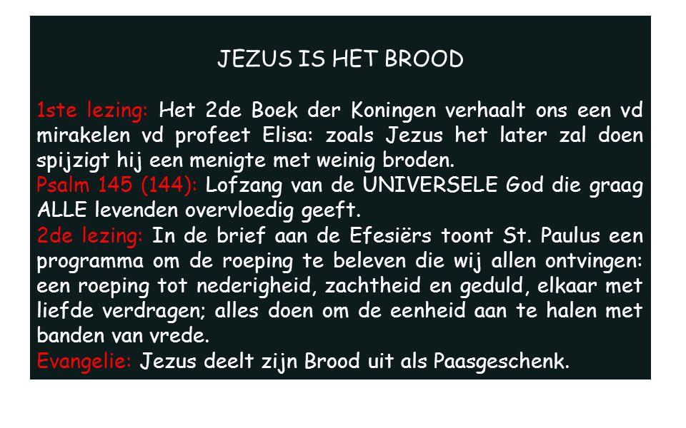JEZUS IS HET BROOD 1ste lezing: Het 2de Boek der Koningen verhaalt ons een vd mirakelen vd profeet Elisa: zoals Jezus het later zal doen spijzigt hij een menigte met weinig broden.