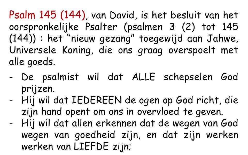 Psalm 145 (144), van David, is het besluit van het oorspronkelijke Psalter (psalmen 3 (2) tot 145 (144)) : het nieuw gezang toegewijd aan Jahwe, Universele Koning, die ons graag overspoelt met alle goeds.