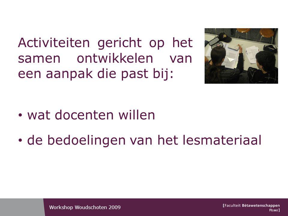 Activiteiten gericht op het samen ontwikkelen van een aanpak die past bij: wat docenten willen de bedoelingen van het lesmateriaal Workshop Woudschoten 2009