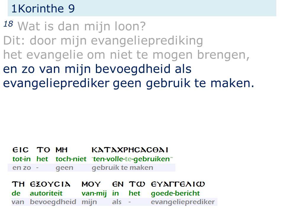 1Korinthe 9 18 Wat is dan mijn loon? Dit: door mijn evangelieprediking het evangelie om niet te mogen brengen, en zo van mijn bevoegdheid als evangeli