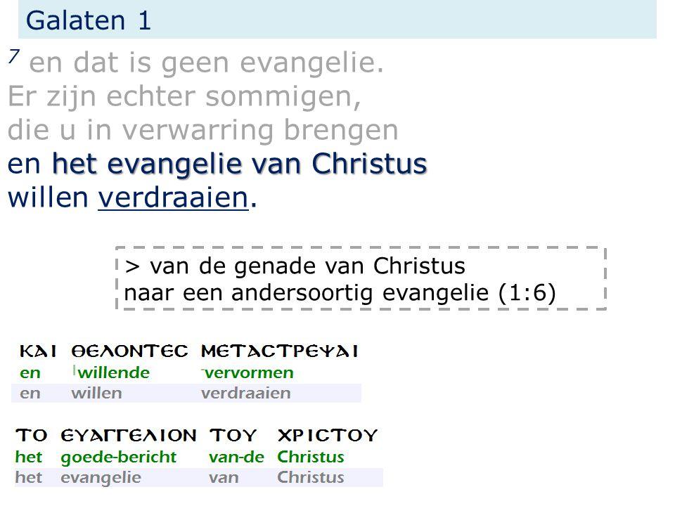 Galaten 1 het evangelie van Christus 7 en dat is geen evangelie. Er zijn echter sommigen, die u in verwarring brengen en het evangelie van Christus wi