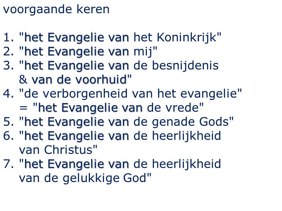voorgaande keren het Evangelie van 1. het Evangelie van het Koninkrijk het Evangelie van 2. het Evangelie van mij het Evangelie van van de voorhuid 3. het Evangelie van de besnijdenis & van de voorhuid het Evangelie van 4. de verborgenheid van het evangelie = het Evangelie van de vrede het Evangelie van 5. het Evangelie van de genade Gods het Evangelie van 6. het Evangelie van de heerlijkheid van Christus het Evangelie van 7. het Evangelie van de heerlijkheid van de gelukkige God