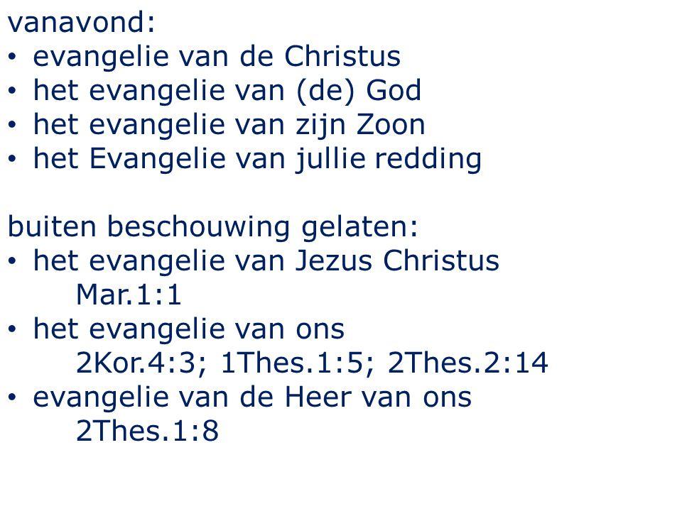 vanavond: evangelie van de Christus het evangelie van (de) God het evangelie van zijn Zoon het Evangelie van jullie redding buiten beschouwing gelaten: het evangelie van Jezus Christus Mar.1:1 het evangelie van ons 2Kor.4:3; 1Thes.1:5; 2Thes.2:14 evangelie van de Heer van ons 2Thes.1:8