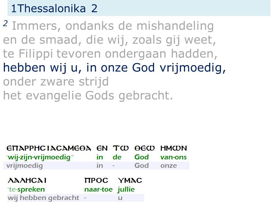 1Thessalonika 2 2 Immers, ondanks de mishandeling en de smaad, die wij, zoals gij weet, te Filippi tevoren ondergaan hadden, hebben wij u, in onze God vrijmoedig, onder zware strijd het evangelie Gods gebracht.