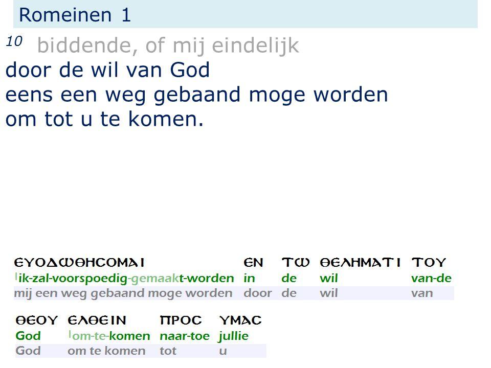 Romeinen 1 10 biddende, of mij eindelijk door de wil van God eens een weg gebaand moge worden om tot u te komen.