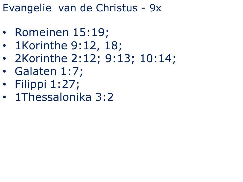 Evangelie van de Christus - 9x Romeinen 15:19; 1Korinthe 9:12, 18; 2Korinthe 2:12; 9:13; 10:14; Galaten 1:7; Filippi 1:27; 1Thessalonika 3:2
