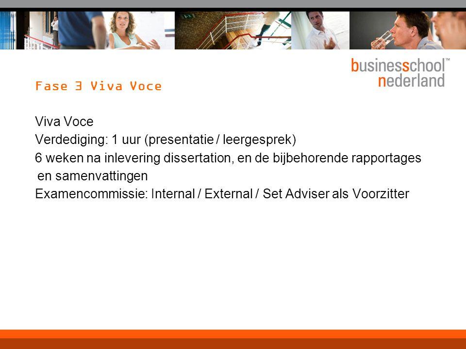 Fase 3 Viva Voce Viva Voce Verdediging: 1 uur (presentatie / leergesprek) 6 weken na inlevering dissertation, en de bijbehorende rapportages en samenvattingen Examencommissie: Internal / External / Set Adviser als Voorzitter