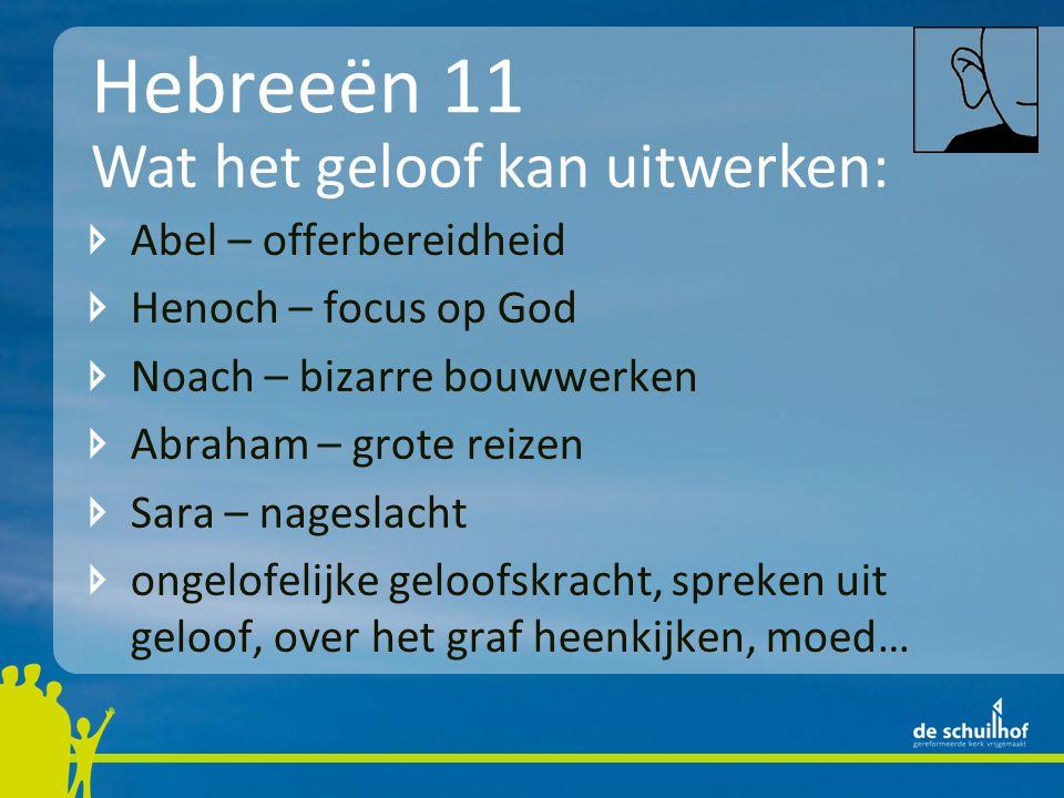 Hebreeën 11 Abel – offerbereidheid Henoch – focus op God Noach – bizarre bouwwerken Abraham – grote reizen Sara – nageslacht ongelofelijke geloofskracht, spreken uit geloof, over het graf heenkijken, moed… Wat het geloof kan uitwerken: