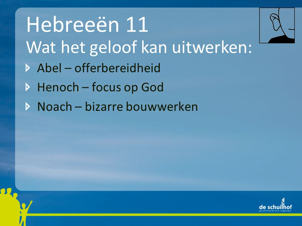 Hebreeën 11 Abel – offerbereidheid Henoch – focus op God Noach – bizarre bouwwerken Wat het geloof kan uitwerken: