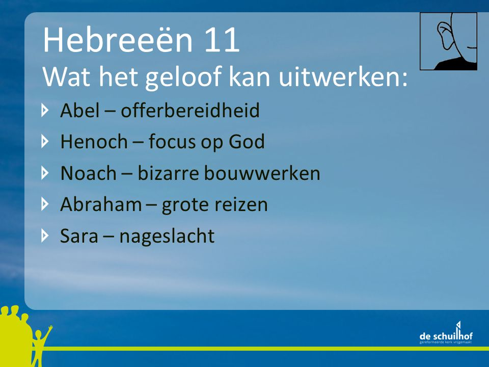 Hebreeën 11 Abel – offerbereidheid Henoch – focus op God Noach – bizarre bouwwerken Abraham – grote reizen Sara – nageslacht Wat het geloof kan uitwerken: