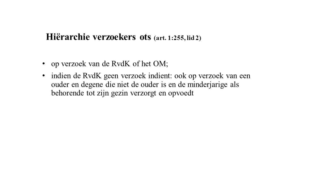 Hiërarchie verzoekers ots (art. 1:255, lid 2) op verzoek van de RvdK of het OM; indien de RvdK geen verzoek indient: ook op verzoek van een ouder en d