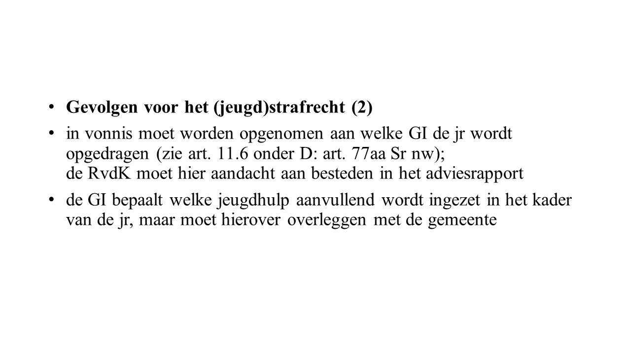 Gevolgen voor het (jeugd)strafrecht (2) in vonnis moet worden opgenomen aan welke GI de jr wordt opgedragen (zie art. 11.6 onder D: art. 77aa Sr nw);