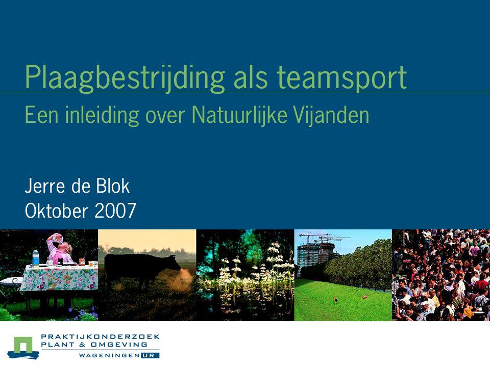 Plaagbestrijding als teamsport Een inleiding over Natuurlijke Vijanden Jerre de Blok Oktober 2007
