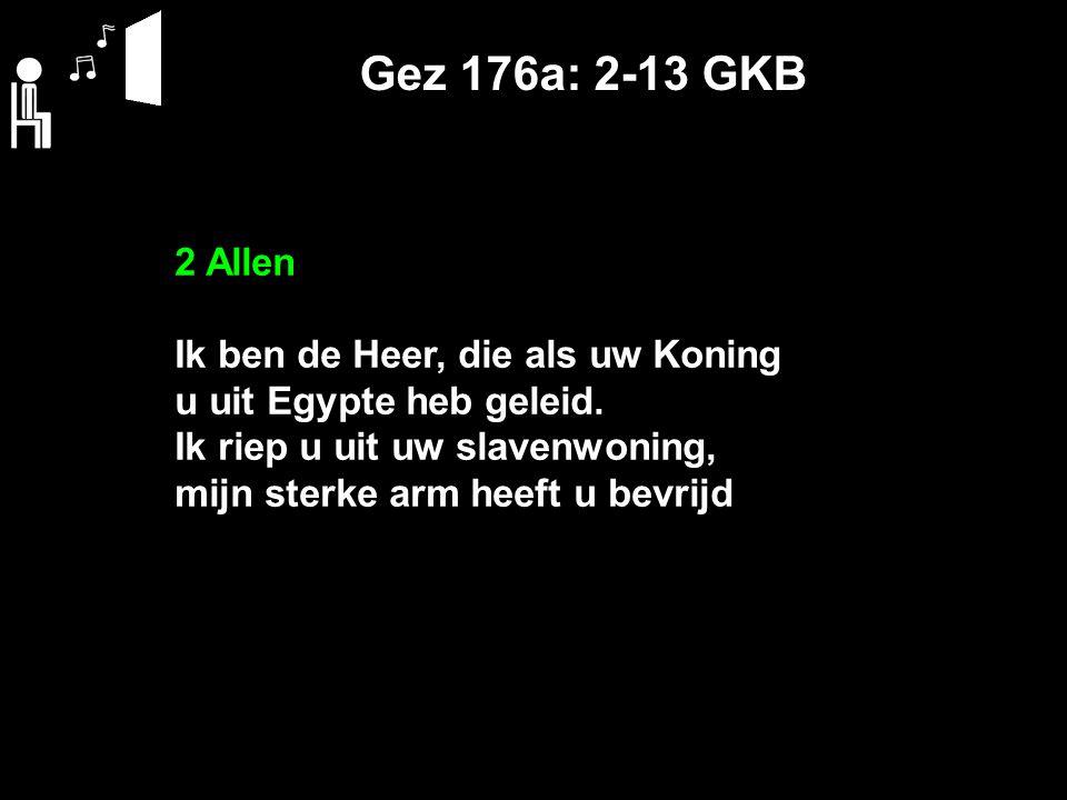 Gez 176a: 2-13 GKB 2 Allen Ik ben de Heer, die als uw Koning u uit Egypte heb geleid. Ik riep u uit uw slavenwoning, mijn sterke arm heeft u bevrijd