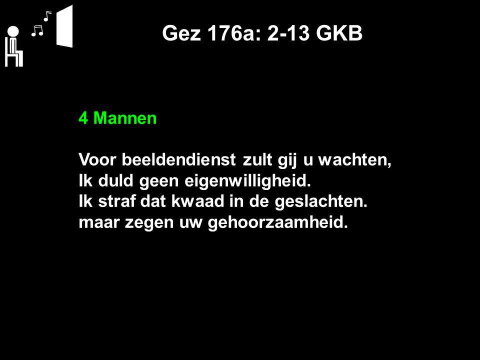 Gez 176a: 2-13 GKB 4 Mannen Voor beeldendienst zult gij u wachten, Ik duld geen eigenwilligheid. Ik straf dat kwaad in de geslachten. maar zegen uw ge
