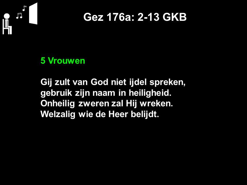 Gez 176a: 2-13 GKB 5 Vrouwen Gij zult van God niet ijdel spreken, gebruik zijn naam in heiligheid. Onheilig zweren zal Hij wreken. Welzalig wie de Hee