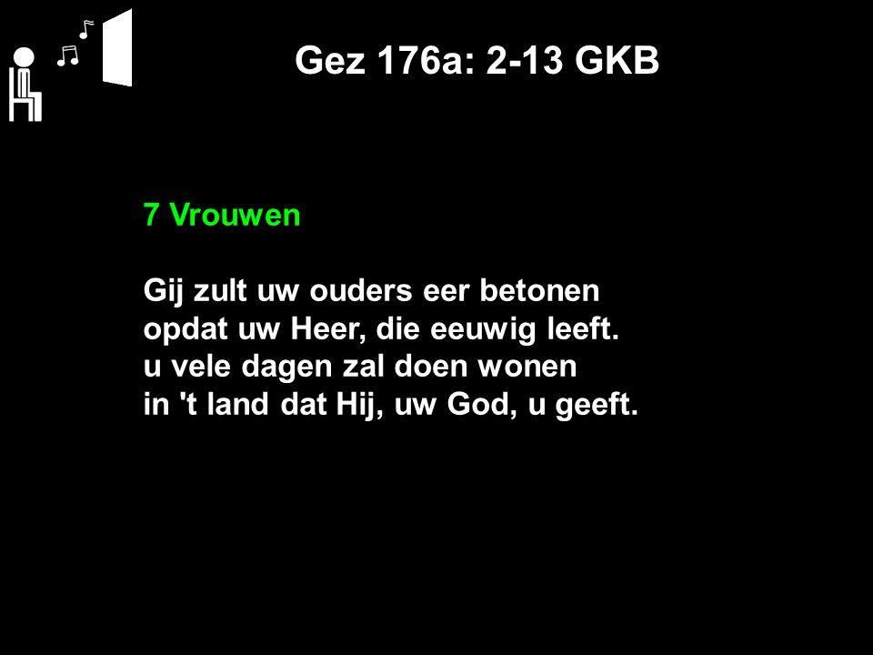 Gez 176a: 2-13 GKB 7 Vrouwen Gij zult uw ouders eer betonen opdat uw Heer, die eeuwig leeft. u vele dagen zal doen wonen in 't land dat Hij, uw God, u