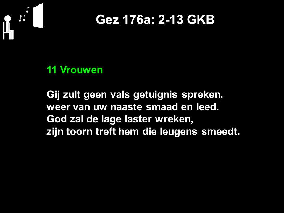 Gez 176a: 2-13 GKB 11 Vrouwen Gij zult geen vals getuignis spreken, weer van uw naaste smaad en leed. God zal de lage laster wreken, zijn toorn treft