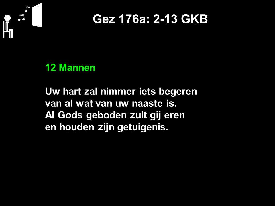 Gez 176a: 2-13 GKB 12 Mannen Uw hart zal nimmer iets begeren van al wat van uw naaste is. Al Gods geboden zult gij eren en houden zijn getuigenis.