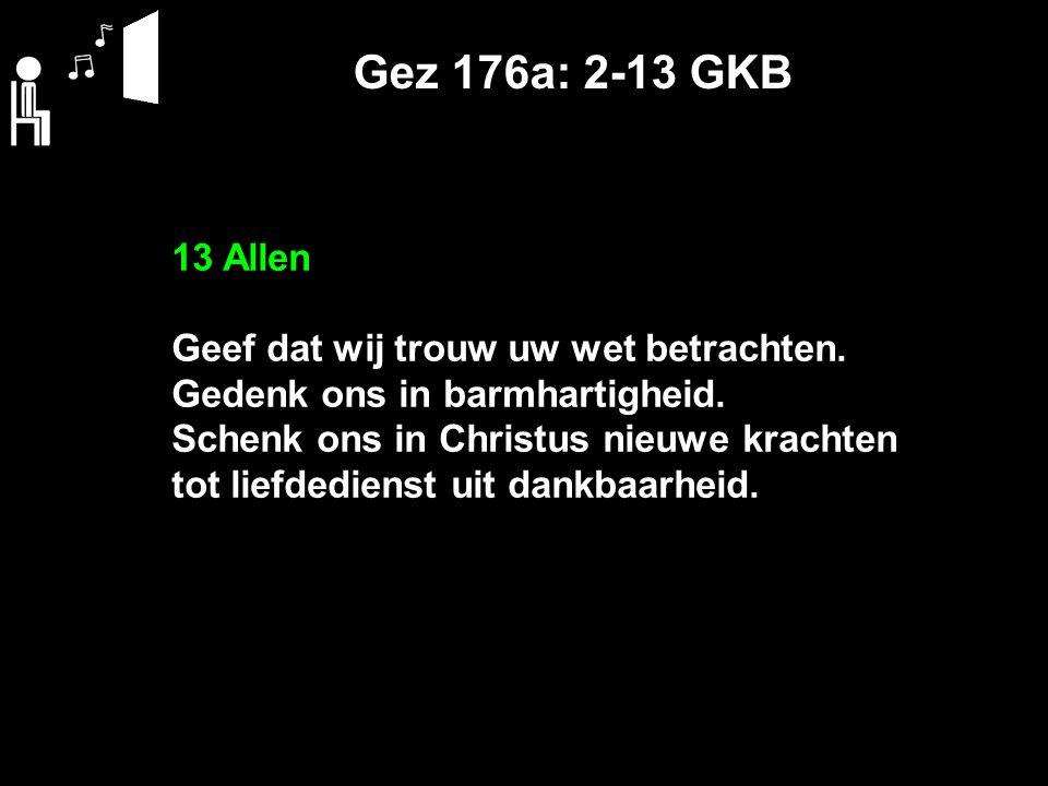 Gez 176a: 2-13 GKB 13 Allen Geef dat wij trouw uw wet betrachten. Gedenk ons in barmhartigheid. Schenk ons in Christus nieuwe krachten tot liefdediens