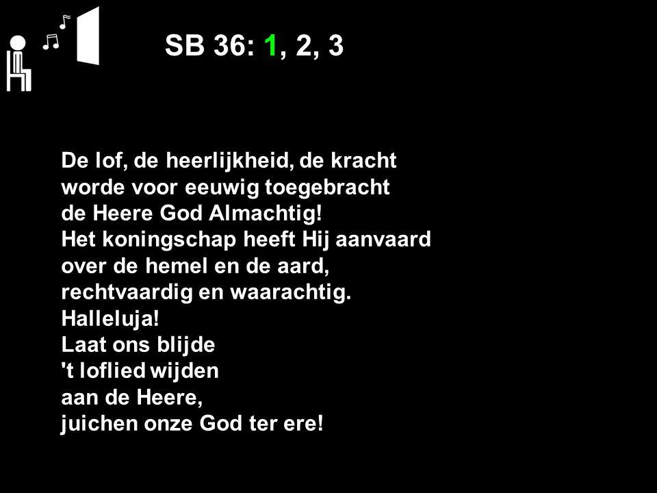 SB 36: 1, 2, 3 De lof, de heerlijkheid, de kracht worde voor eeuwig toegebracht de Heere God Almachtig! Het koningschap heeft Hij aanvaard over de hem