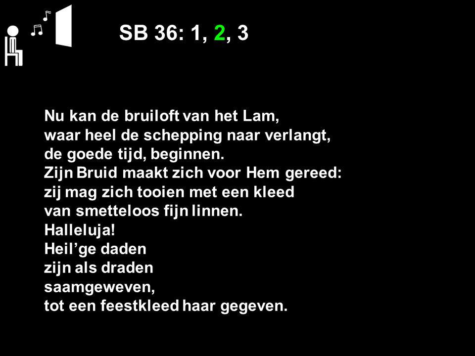 SB 36: 1, 2, 3 Nu kan de bruiloft van het Lam, waar heel de schepping naar verlangt, de goede tijd, beginnen. Zijn Bruid maakt zich voor Hem gereed: z