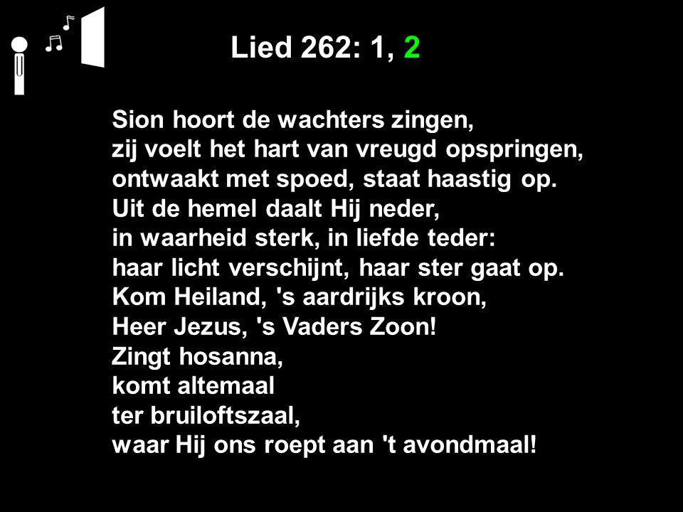 Lied 262: 1, 2 Sion hoort de wachters zingen, zij voelt het hart van vreugd opspringen, ontwaakt met spoed, staat haastig op. Uit de hemel daalt Hij n