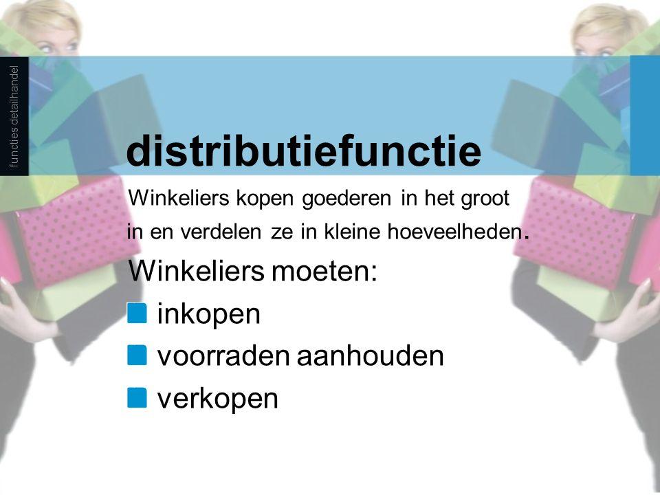 distributiefunctie Winkeliers kopen goederen in het groot in en verdelen ze in kleine hoeveelheden. Winkeliers moeten: inkopen voorraden aanhouden ver
