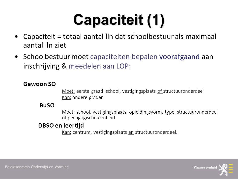 Capaciteit (1) Capaciteit = totaal aantal lln dat schoolbestuur als maximaal aantal lln ziet Schoolbestuur moet capaciteiten bepalen voorafgaand aan inschrijving & meedelen aan LOP: Gewoon SO Moet: eerste graad: school, vestigingsplaats of structuuronderdeel Kan: andere graden BuSO Moet: school, vestigingsplaats, opleidingsvorm, type, structuuronderdeel of pedagogische eenheid DBSO en leertijd Kan: centrum, vestigingsplaats en structuuronderdeel.