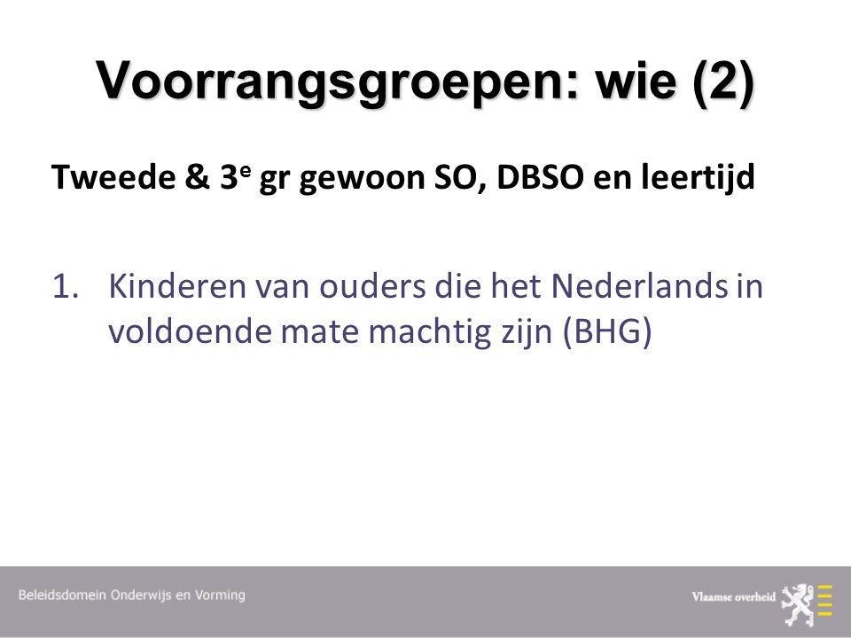 Voorrangsgroepen: wie (2) Tweede & 3 e gr gewoon SO, DBSO en leertijd 1.Kinderen van ouders die het Nederlands in voldoende mate machtig zijn (BHG)