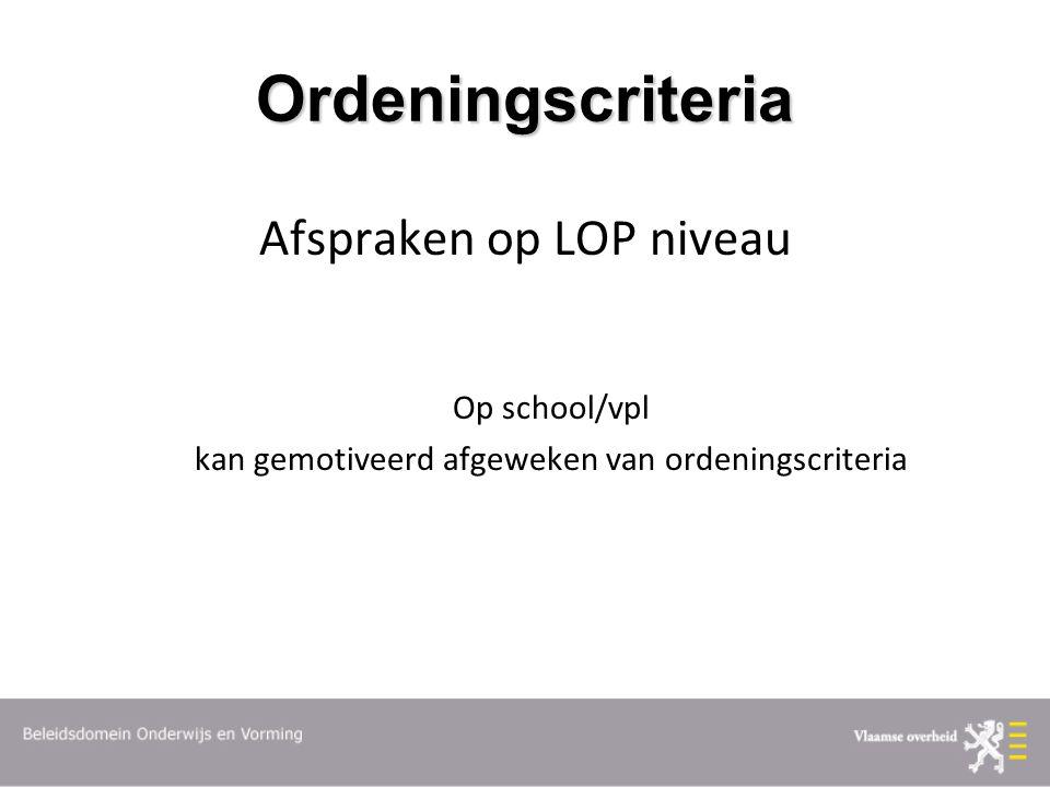 Ordeningscriteria Afspraken op LOP niveau Op school/vpl kan gemotiveerd afgeweken van ordeningscriteria