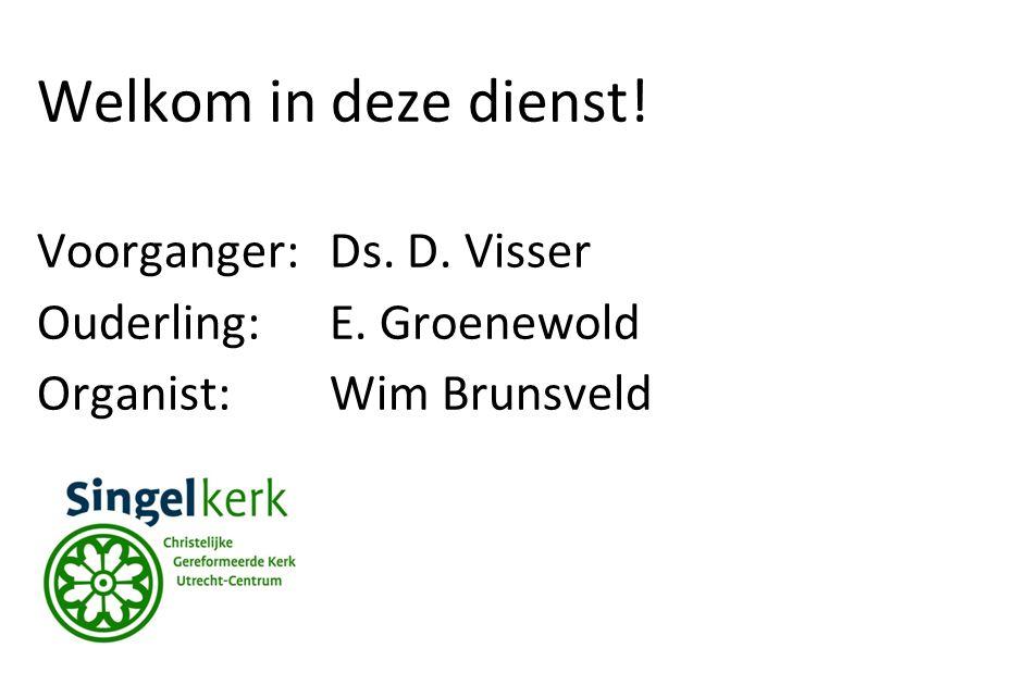 Welkom in deze dienst! Voorganger:Ds. D. Visser Ouderling:E. Groenewold Organist: Wim Brunsveld