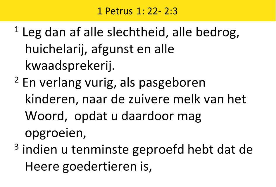 1 Petrus 1: 22- 2:3 1 Leg dan af alle slechtheid, alle bedrog, huichelarij, afgunst en alle kwaadsprekerij.