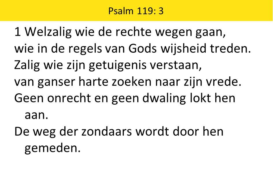 Psalm 119: 3 1 Welzalig wie de rechte wegen gaan, wie in de regels van Gods wijsheid treden.