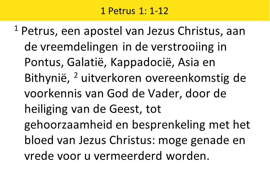 1 Petrus 1: 1-12 1 Petrus, een apostel van Jezus Christus, aan de vreemdelingen in de verstrooiing in Pontus, Galatië, Kappadocië, Asia en Bithynië, 2 uitverkoren overeenkomstig de voorkennis van God de Vader, door de heiliging van de Geest, tot gehoorzaamheid en besprenkeling met het bloed van Jezus Christus: moge genade en vrede voor u vermeerderd worden.