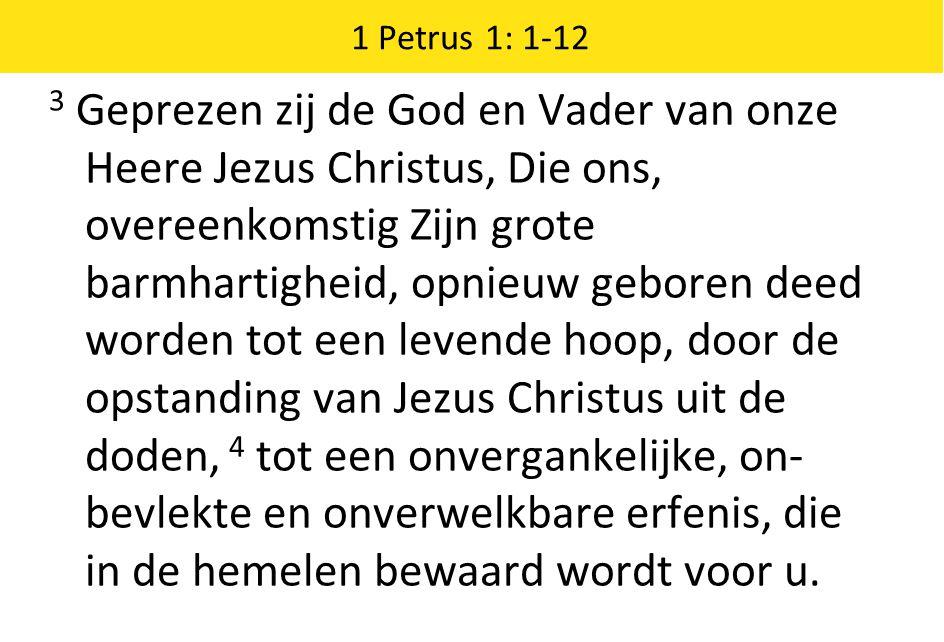 1 Petrus 1: 1-12 3 Geprezen zij de God en Vader van onze Heere Jezus Christus, Die ons, overeenkomstig Zijn grote barmhartigheid, opnieuw geboren deed worden tot een levende hoop, door de opstanding van Jezus Christus uit de doden, 4 tot een onvergankelijke, on- bevlekte en onverwelkbare erfenis, die in de hemelen bewaard wordt voor u.