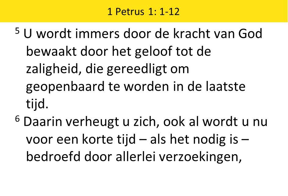 1 Petrus 1: 1-12 5 U wordt immers door de kracht van God bewaakt door het geloof tot de zaligheid, die gereedligt om geopenbaard te worden in de laatste tijd.