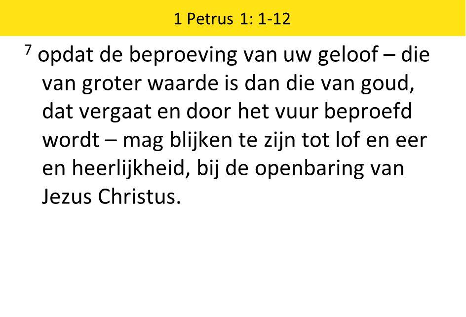 1 Petrus 1: 1-12 7 opdat de beproeving van uw geloof – die van groter waarde is dan die van goud, dat vergaat en door het vuur beproefd wordt – mag blijken te zijn tot lof en eer en heerlijkheid, bij de openbaring van Jezus Christus.