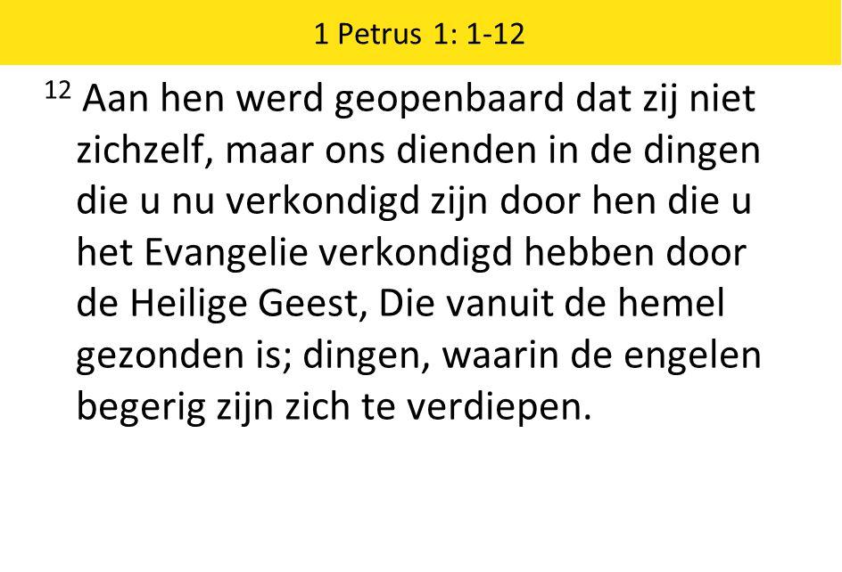 1 Petrus 1: 1-12 12 Aan hen werd geopenbaard dat zij niet zichzelf, maar ons dienden in de dingen die u nu verkondigd zijn door hen die u het Evangelie verkondigd hebben door de Heilige Geest, Die vanuit de hemel gezonden is; dingen, waarin de engelen begerig zijn zich te verdiepen.