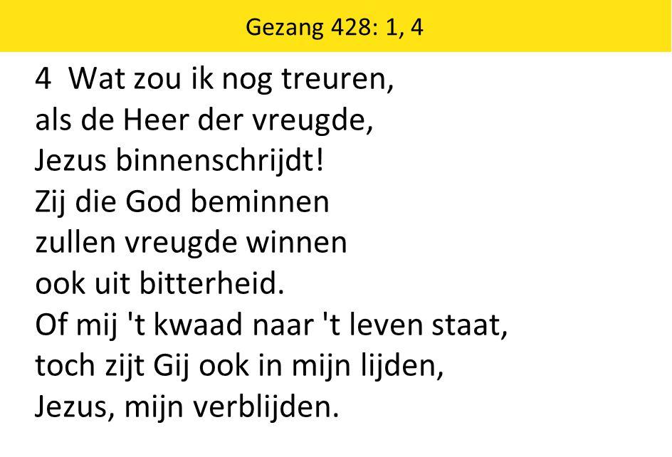 Gezang 428: 1, 4 4 Wat zou ik nog treuren, als de Heer der vreugde, Jezus binnenschrijdt.