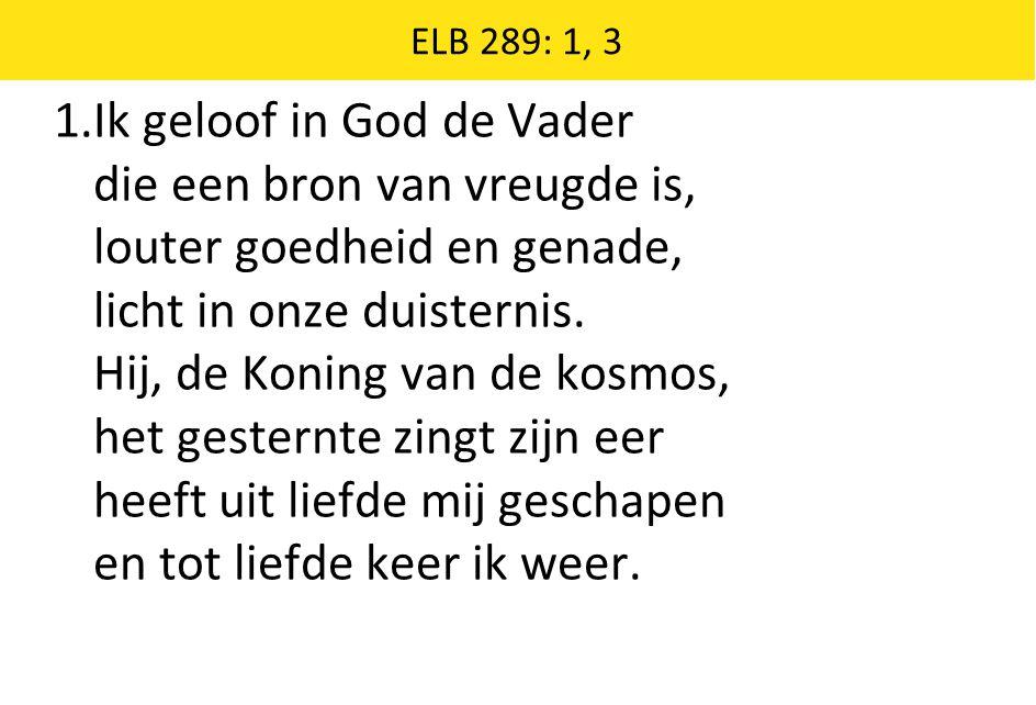 ELB 289: 1, 3 1.Ik geloof in God de Vader die een bron van vreugde is, louter goedheid en genade, licht in onze duisternis.