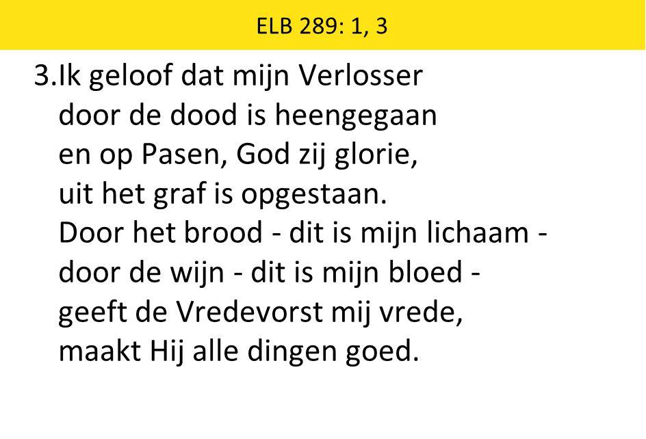 ELB 289: 1, 3 3.Ik geloof dat mijn Verlosser door de dood is heengegaan en op Pasen, God zij glorie, uit het graf is opgestaan.