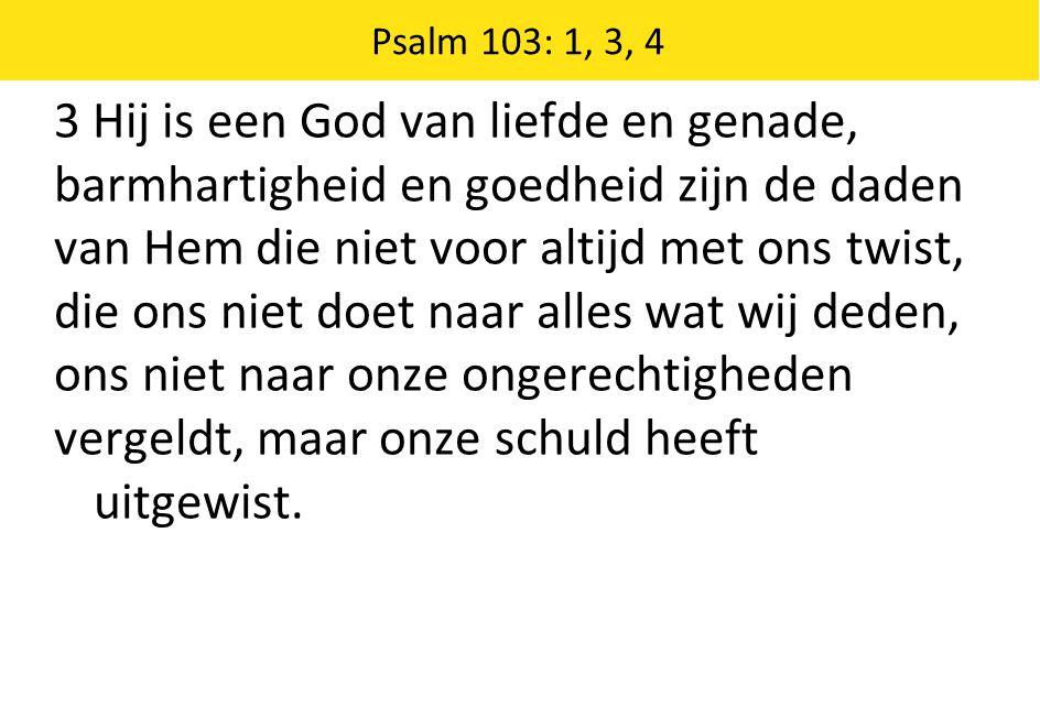 Psalm 103: 1, 3, 4 3 Hij is een God van liefde en genade, barmhartigheid en goedheid zijn de daden van Hem die niet voor altijd met ons twist, die ons niet doet naar alles wat wij deden, ons niet naar onze ongerechtigheden vergeldt, maar onze schuld heeft uitgewist.
