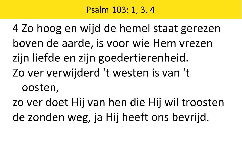 Psalm 103: 1, 3, 4 4 Zo hoog en wijd de hemel staat gerezen boven de aarde, is voor wie Hem vrezen zijn liefde en zijn goedertierenheid.