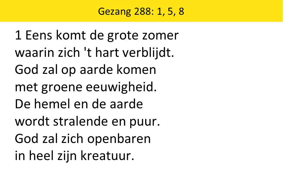 Gezang 288: 1, 5, 8 1 Eens komt de grote zomer waarin zich t hart verblijdt.