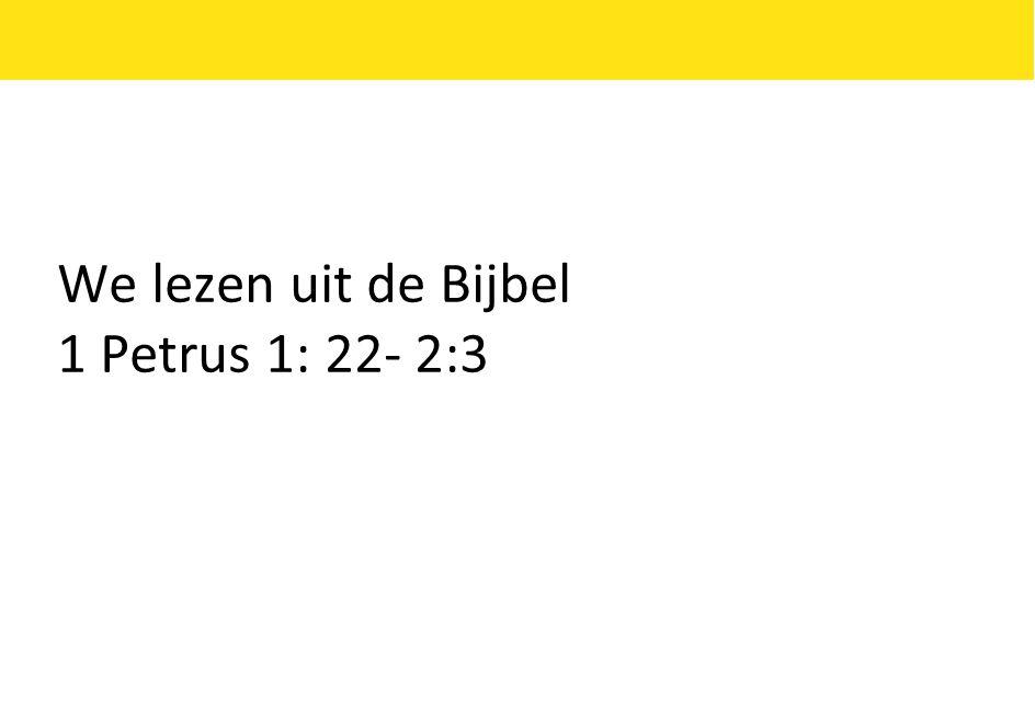 We lezen uit de Bijbel 1 Petrus 1: 22- 2:3
